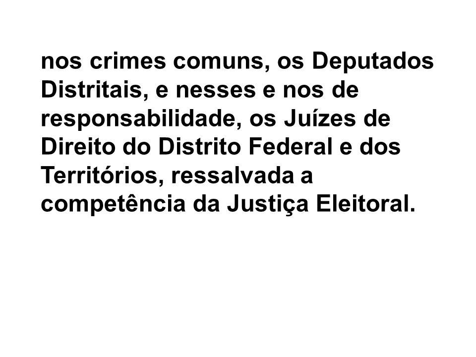 nos crimes comuns, os Deputados Distritais, e nesses e nos de responsabilidade, os Juízes de Direito do Distrito Federal e dos Territórios, ressalvada a competência da Justiça Eleitoral.