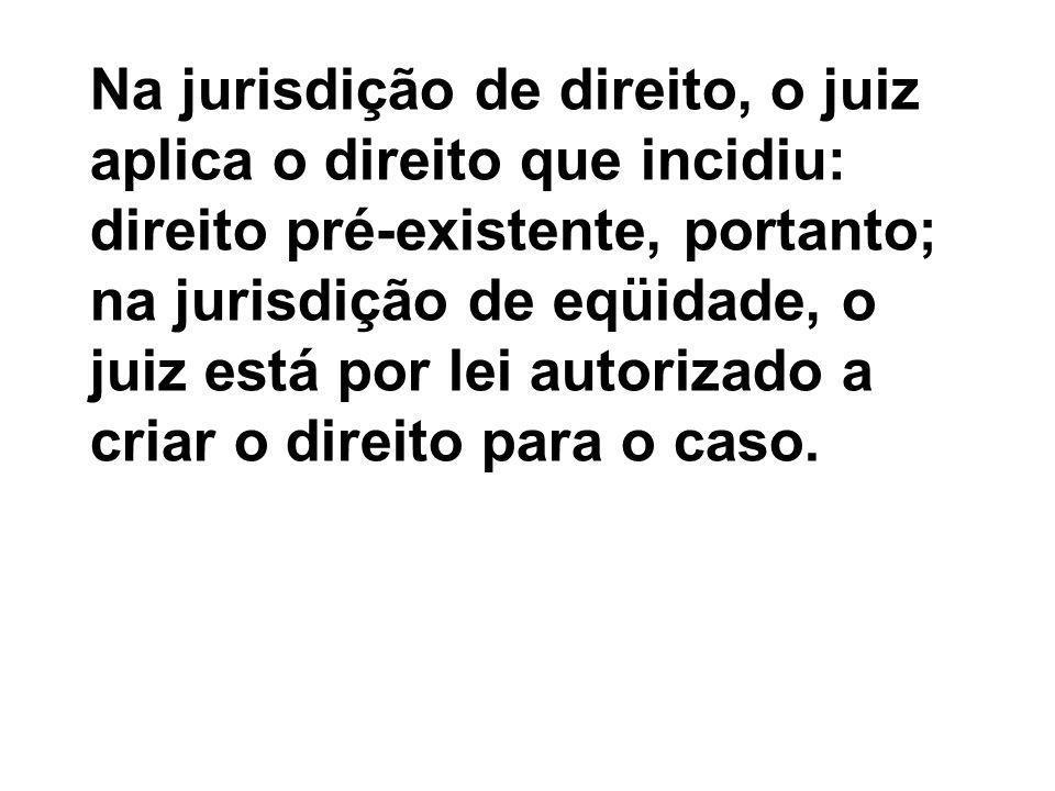 Na jurisdição de direito, o juiz aplica o direito que incidiu: direito pré-existente, portanto; na jurisdição de eqüidade, o juiz está por lei autorizado a criar o direito para o caso.