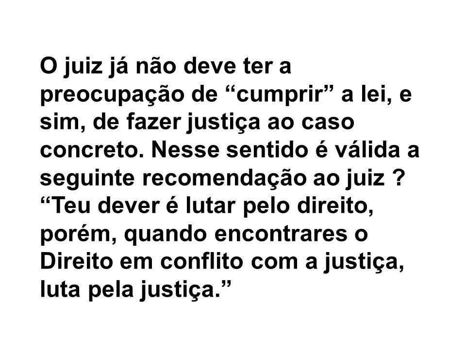 O juiz já não deve ter a preocupação de cumprir a lei, e sim, de fazer justiça ao caso concreto.