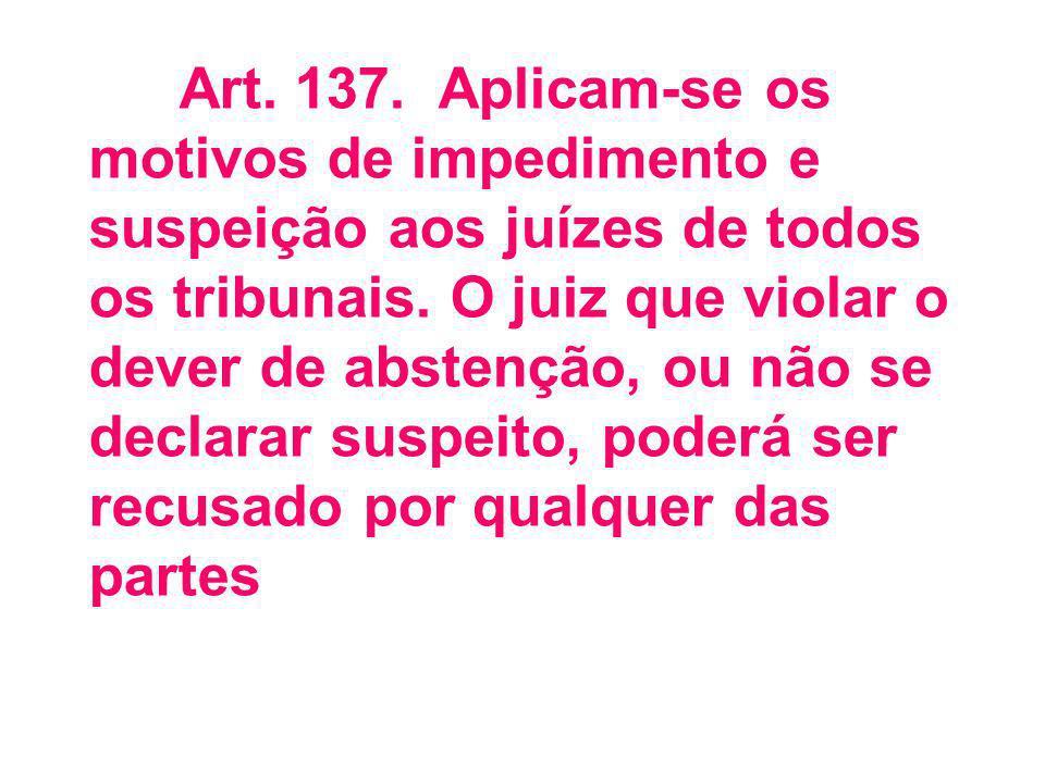 Art. 137. Aplicam-se os motivos de impedimento e suspeição aos juízes de todos os tribunais.