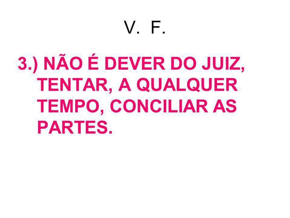 V. F. 3.) NÃO É DEVER DO JUIZ, TENTAR, A QUALQUER TEMPO, CONCILIAR AS PARTES.
