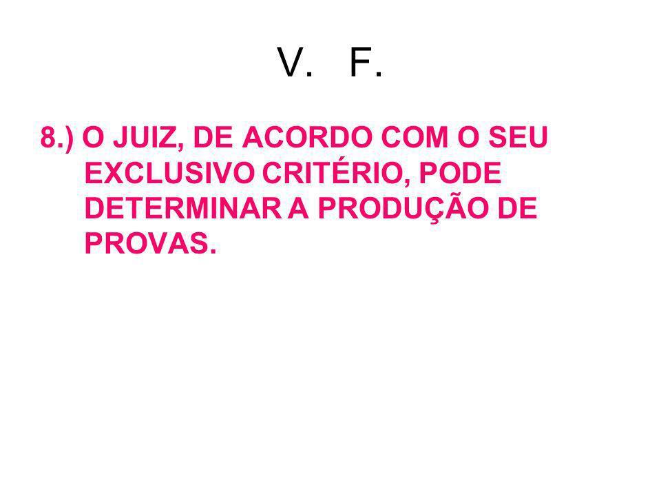 V. F. 8.) O JUIZ, DE ACORDO COM O SEU EXCLUSIVO CRITÉRIO, PODE DETERMINAR A PRODUÇÃO DE PROVAS.