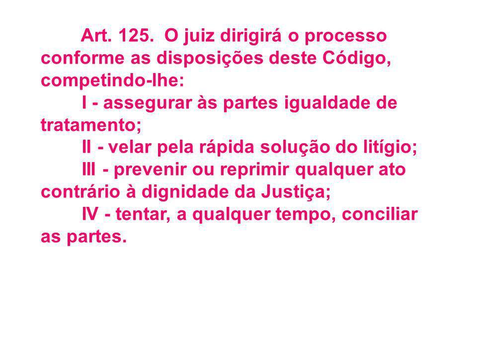 Art. 125. O juiz dirigirá o processo conforme as disposições deste Código, competindo-lhe: