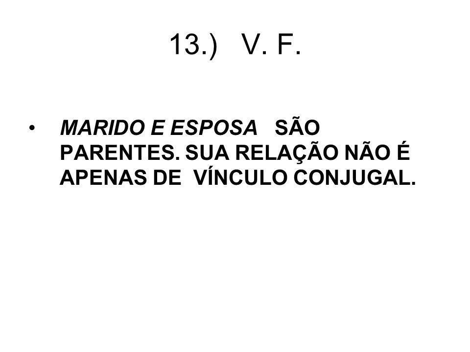 13.) V. F. MARIDO E ESPOSA SÃO PARENTES. SUA RELAÇÃO NÃO É APENAS DE VÍNCULO CONJUGAL.