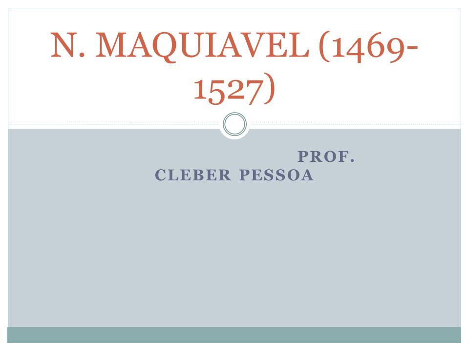 N. MAQUIAVEL (1469-1527) Prof. Cleber Pessoa