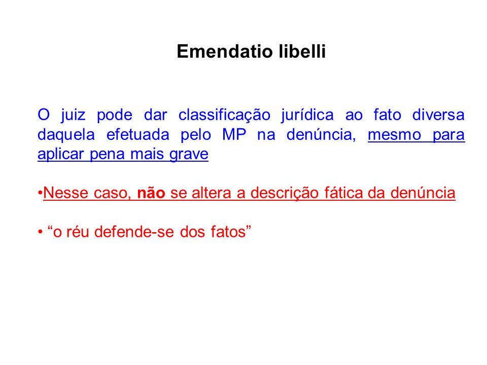 Emendatio libelli O juiz pode dar classificação jurídica ao fato diversa daquela efetuada pelo MP na denúncia, mesmo para aplicar pena mais grave.