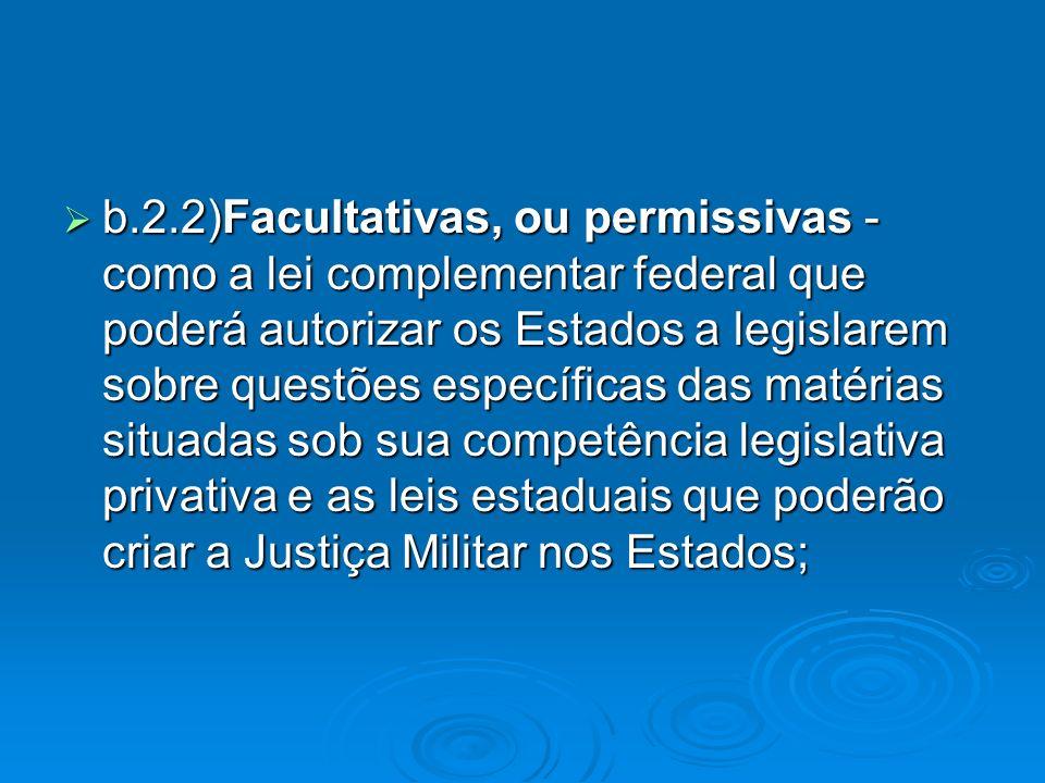 b.2.2)Facultativas, ou permissivas - como a lei complementar federal que poderá autorizar os Estados a legislarem sobre questões específicas das matérias situadas sob sua competência legislativa privativa e as leis estaduais que poderão criar a Justiça Militar nos Estados;