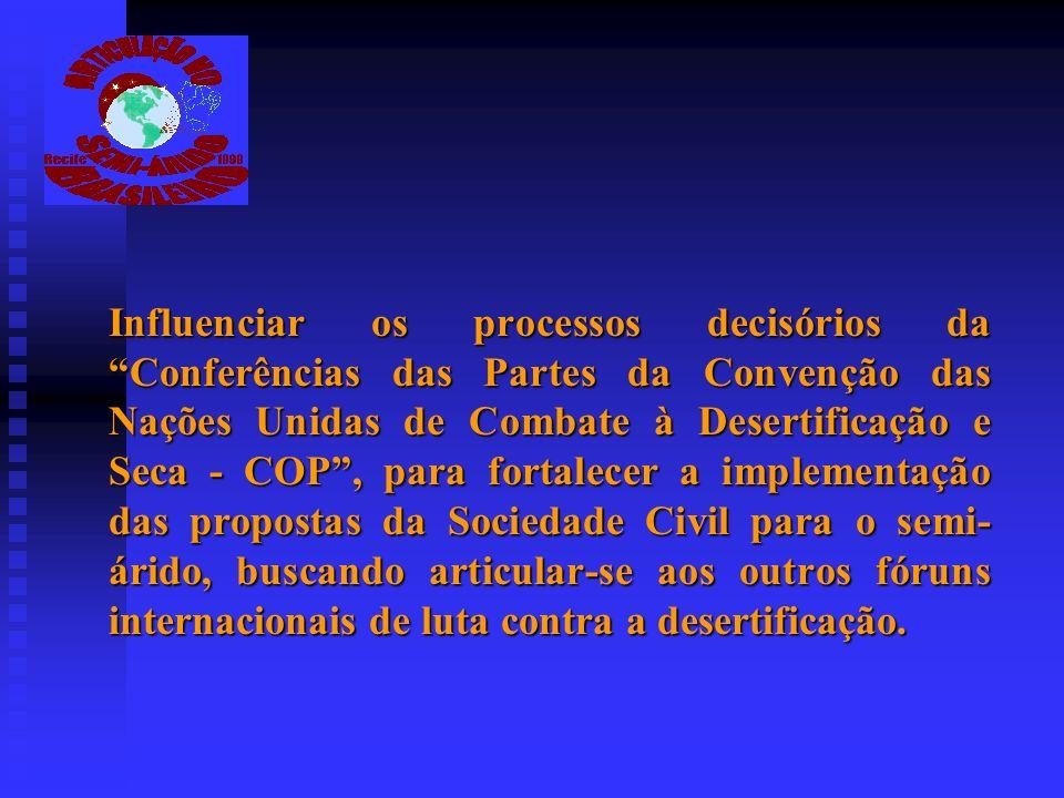 Influenciar os processos decisórios da Conferências das Partes da Convenção das Nações Unidas de Combate à Desertificação e Seca - COP , para fortalecer a implementação das propostas da Sociedade Civil para o semi-árido, buscando articular-se aos outros fóruns internacionais de luta contra a desertificação.