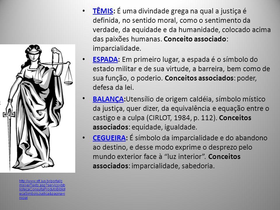 TÊMIS: É uma divindade grega na qual a justiça é definida, no sentido moral, como o sentimento da verdade, da equidade e da humanidade, colocado acima das paixões humanas. Conceito associado: imparcialidade.