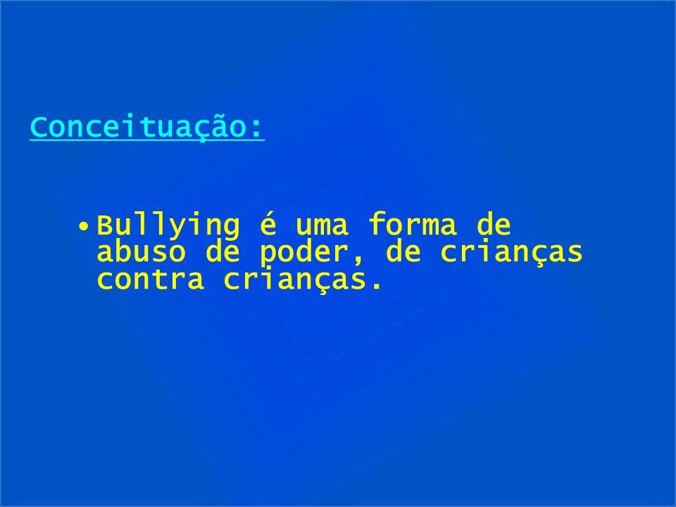 Conceituação: Bullying é uma forma de abuso de poder, de crianças contra crianças.