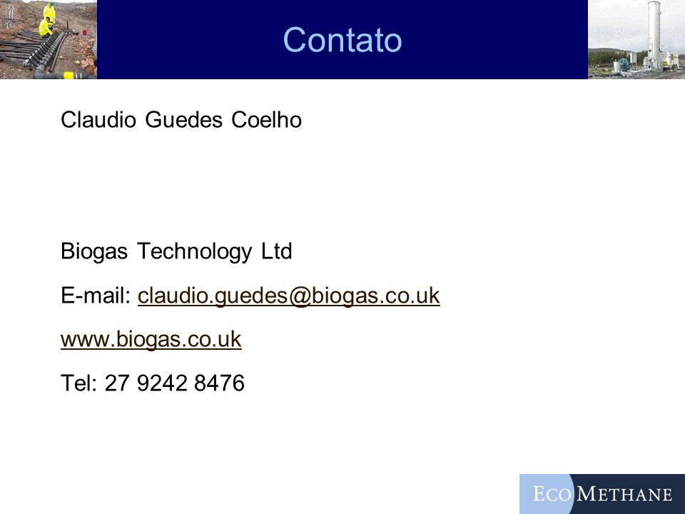 Contato Claudio Guedes Coelho Biogas Technology Ltd E-mail: claudio.guedes@biogas.co.uk www.biogas.co.uk Tel: 27 9242 8476