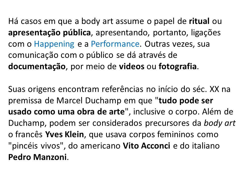 Há casos em que a body art assume o papel de ritual ou apresentação pública, apresentando, portanto, ligações com o Happening e a Performance. Outras vezes, sua comunicação com o público se dá através de documentação, por meio de videos ou fotografia.