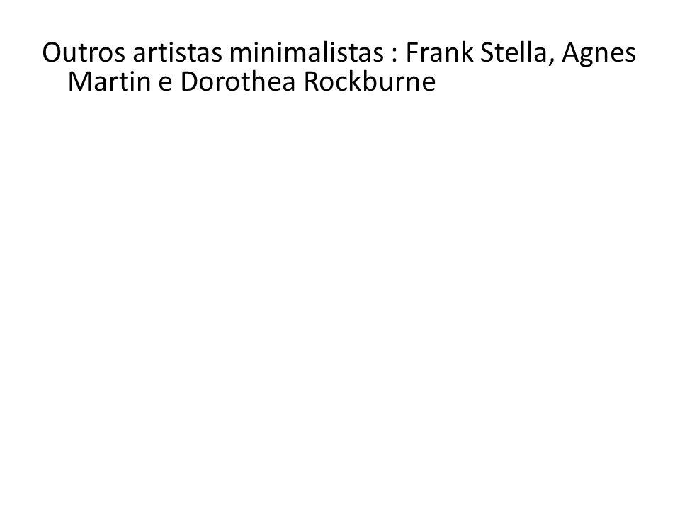 Outros artistas minimalistas : Frank Stella, Agnes Martin e Dorothea Rockburne