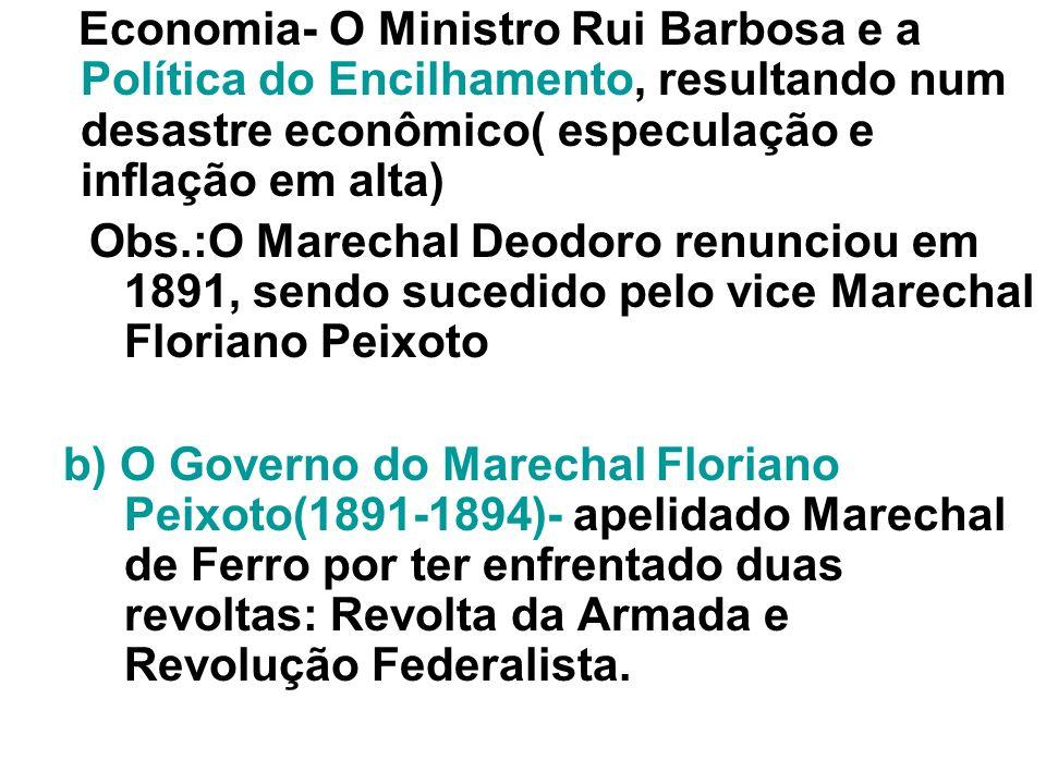 Economia- O Ministro Rui Barbosa e a Política do Encilhamento, resultando num desastre econômico( especulação e inflação em alta)