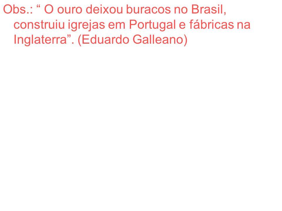 Obs.: O ouro deixou buracos no Brasil, construiu igrejas em Portugal e fábricas na Inglaterra .