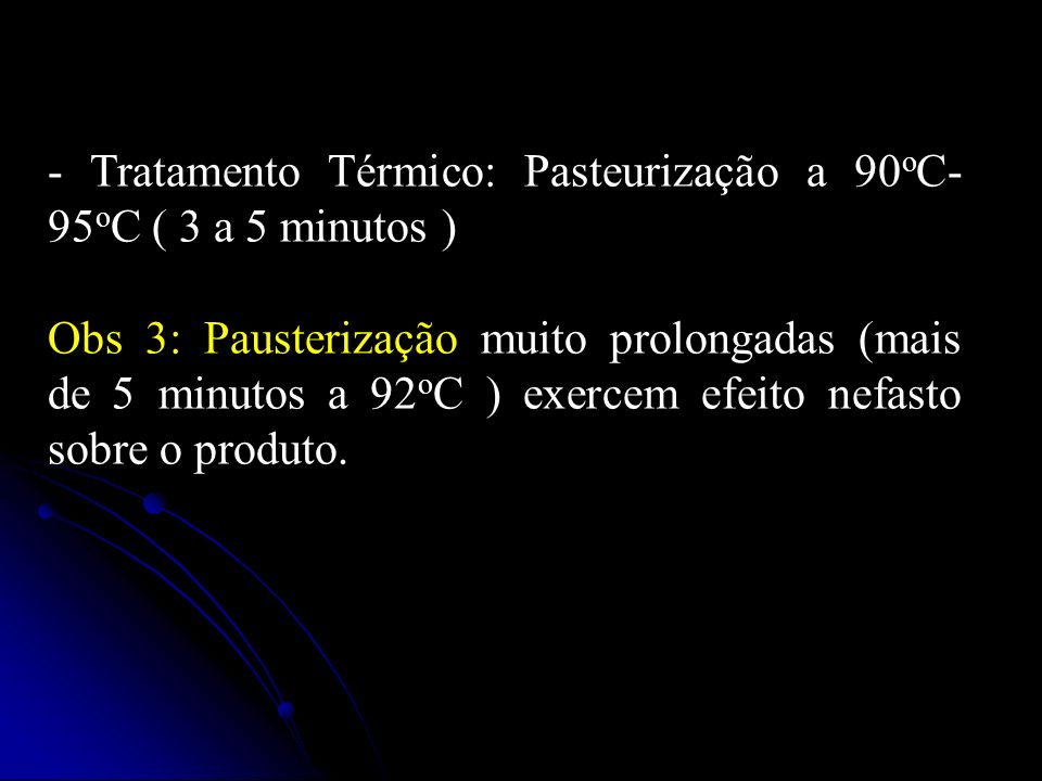 - Tratamento Térmico: Pasteurização a 90oC-95oC ( 3 a 5 minutos )