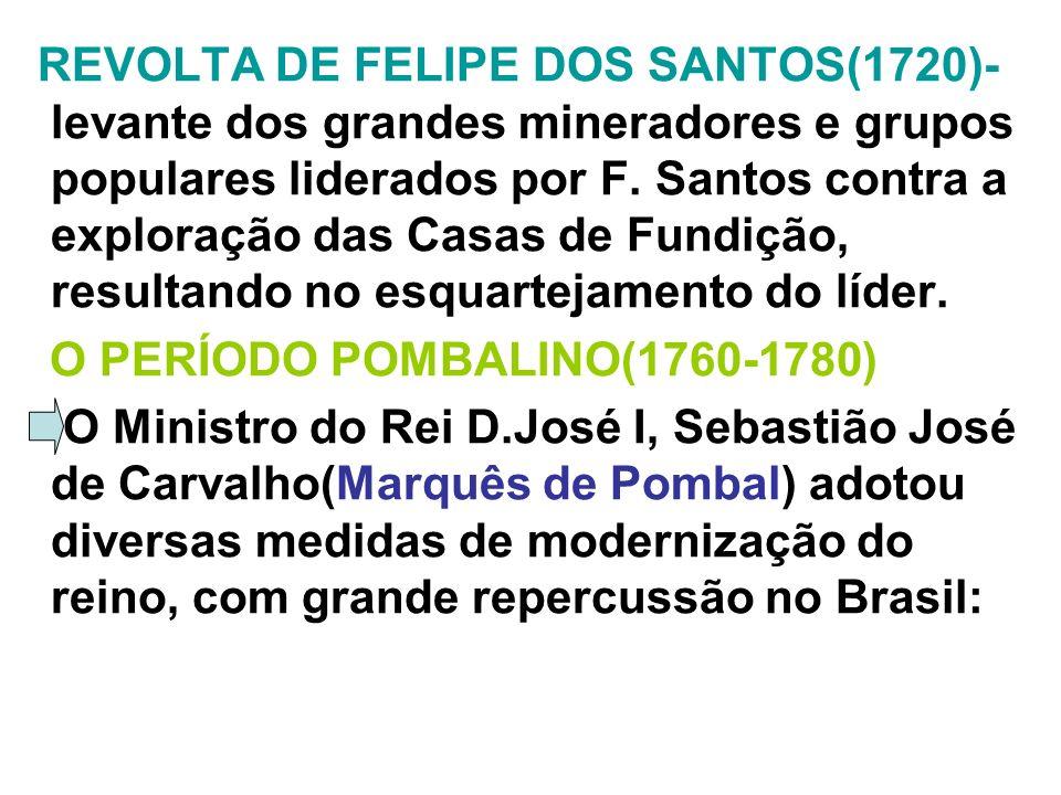 REVOLTA DE FELIPE DOS SANTOS(1720)- levante dos grandes mineradores e grupos populares liderados por F. Santos contra a exploração das Casas de Fundição, resultando no esquartejamento do líder.
