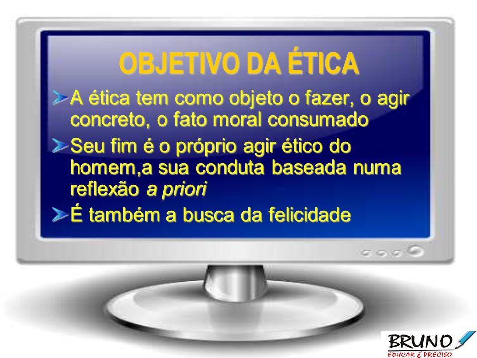 OBJETIVO DA ÉTICA A ética tem como objeto o fazer, o agir concreto, o fato moral consumado.
