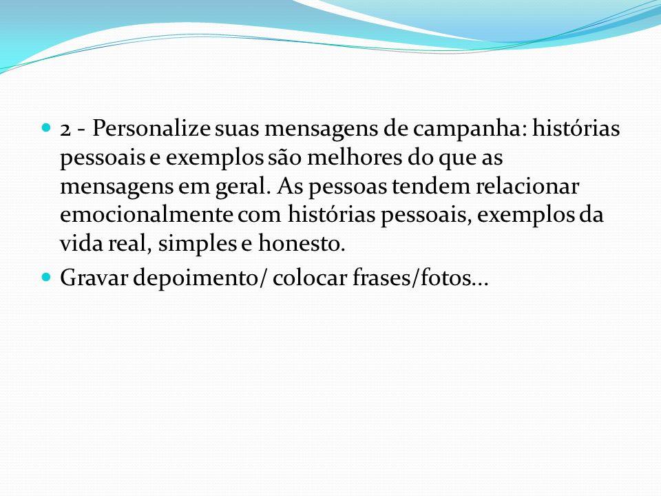 2 - Personalize suas mensagens de campanha: histórias pessoais e exemplos são melhores do que as mensagens em geral. As pessoas tendem relacionar emocionalmente com histórias pessoais, exemplos da vida real, simples e honesto.