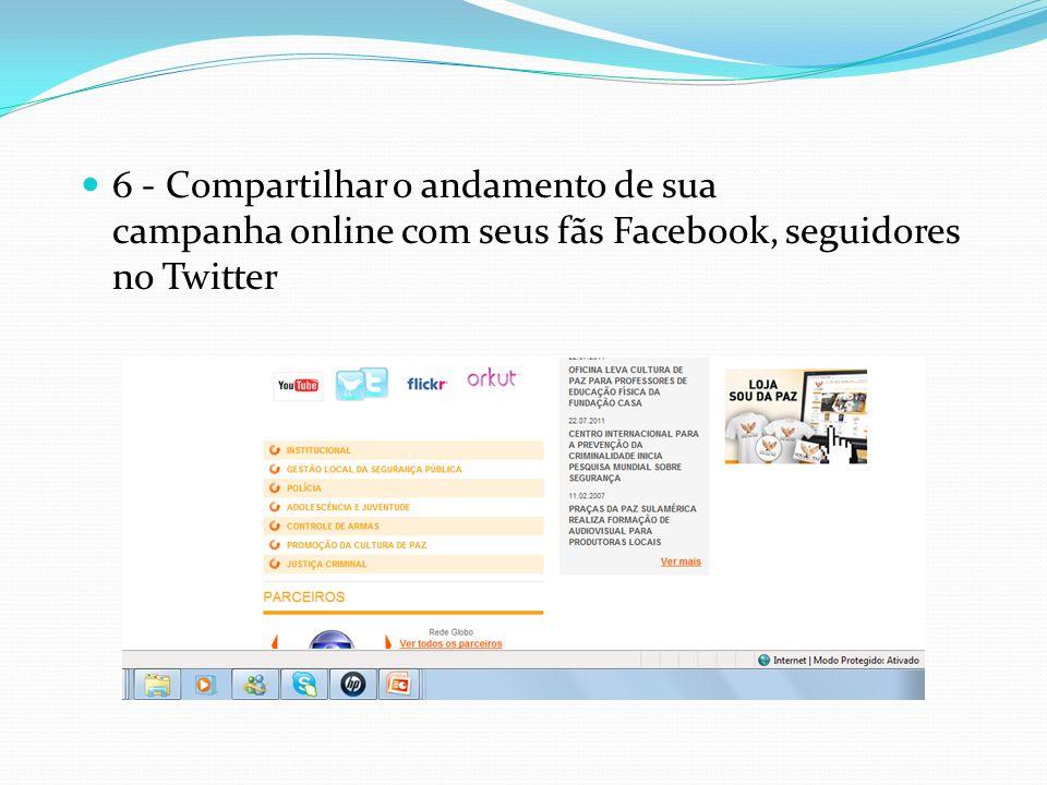 6 - Compartilhar o andamento de sua campanha online com seus fãs Facebook, seguidores no Twitter