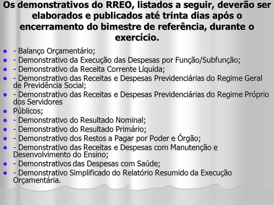 Os demonstrativos do RREO, listados a seguir, deverão ser elaborados e publicados até trinta dias após o encerramento do bimestre de referência, durante o exercício.