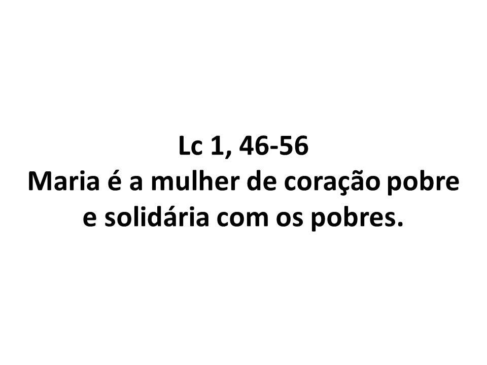 Lc 1, 46-56 Maria é a mulher de coração pobre e solidária com os pobres.
