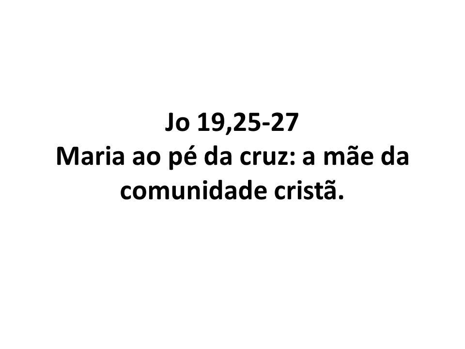 Jo 19,25-27 Maria ao pé da cruz: a mãe da comunidade cristã.
