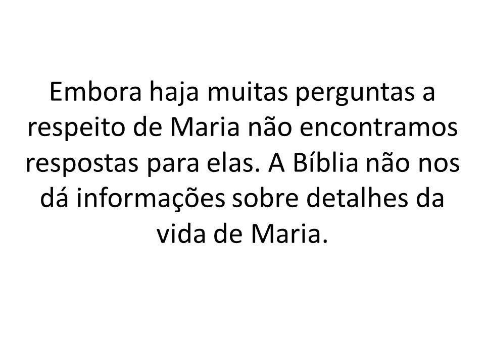 Embora haja muitas perguntas a respeito de Maria não encontramos respostas para elas.