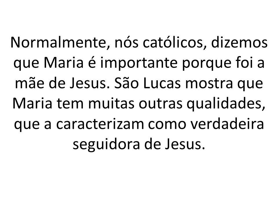 Normalmente, nós católicos, dizemos que Maria é importante porque foi a mãe de Jesus.