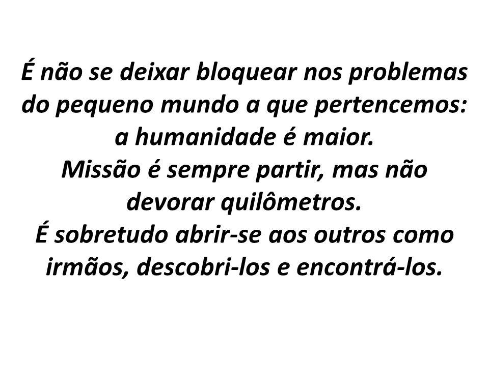 É não se deixar bloquear nos problemas do pequeno mundo a que pertencemos: a humanidade é maior.