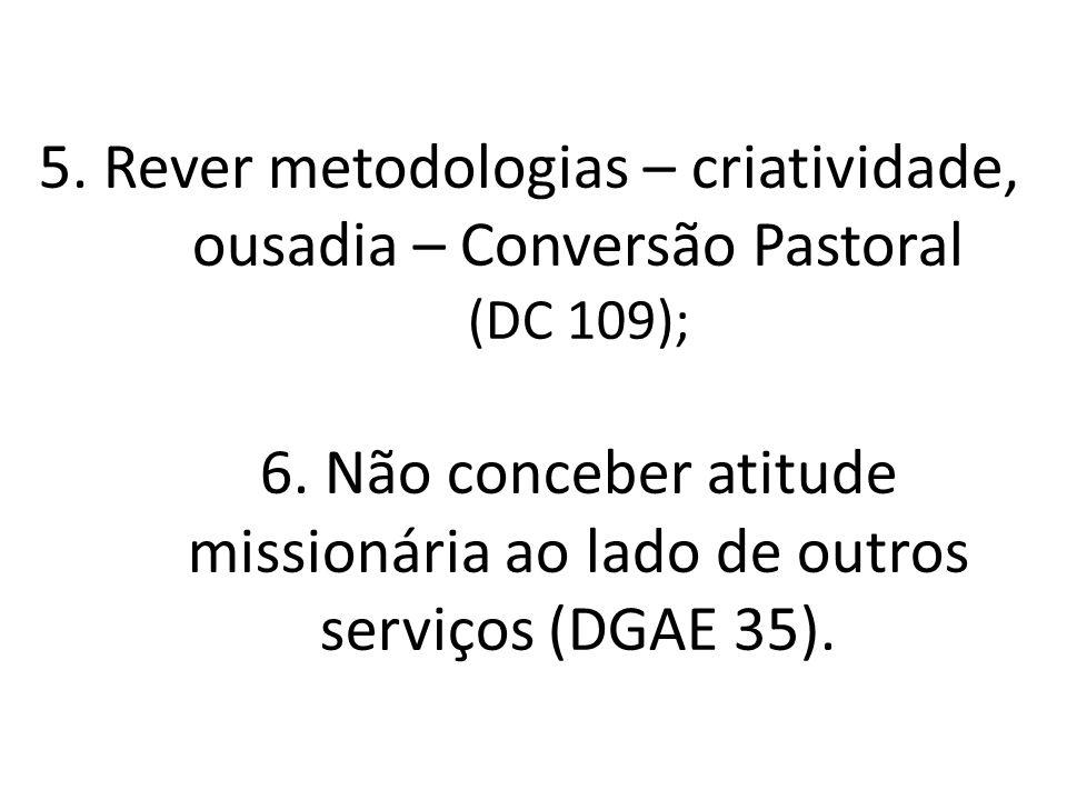 5. Rever metodologias – criatividade, ousadia – Conversão Pastoral (DC 109); 6.