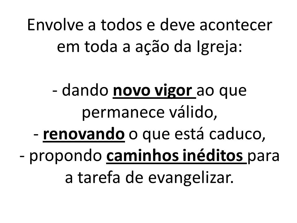 Envolve a todos e deve acontecer em toda a ação da Igreja: - dando novo vigor ao que permanece válido, - renovando o que está caduco, - propondo caminhos inéditos para a tarefa de evangelizar.
