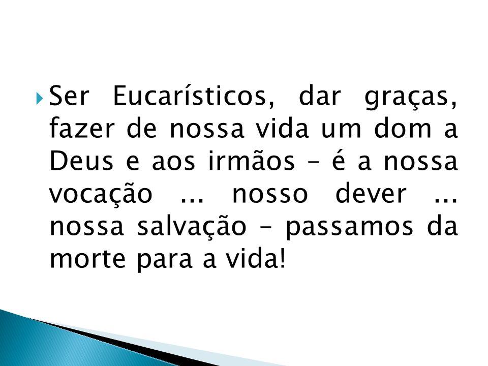 Ser Eucarísticos, dar graças, fazer de nossa vida um dom a Deus e aos irmãos – é a nossa vocação ...