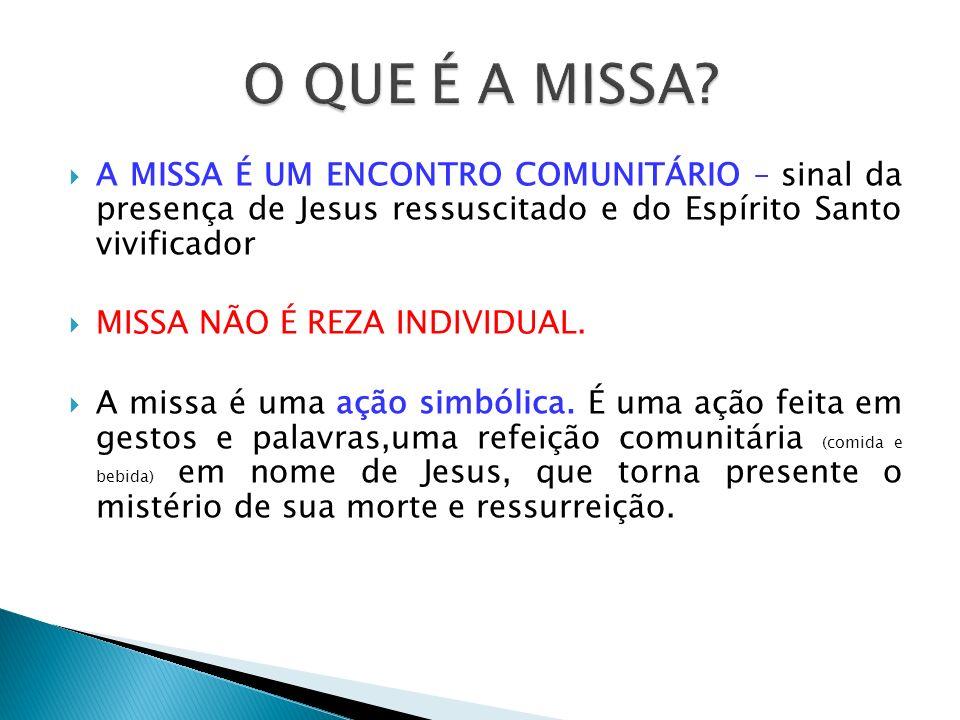 O QUE É A MISSA A MISSA É UM ENCONTRO COMUNITÁRIO – sinal da presença de Jesus ressuscitado e do Espírito Santo vivificador.