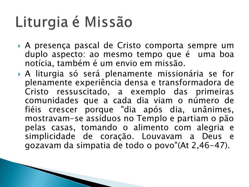 Liturgia é Missão A presença pascal de Cristo comporta sempre um duplo aspecto: ao mesmo tempo que é uma boa notícia, também é um envio em missão.