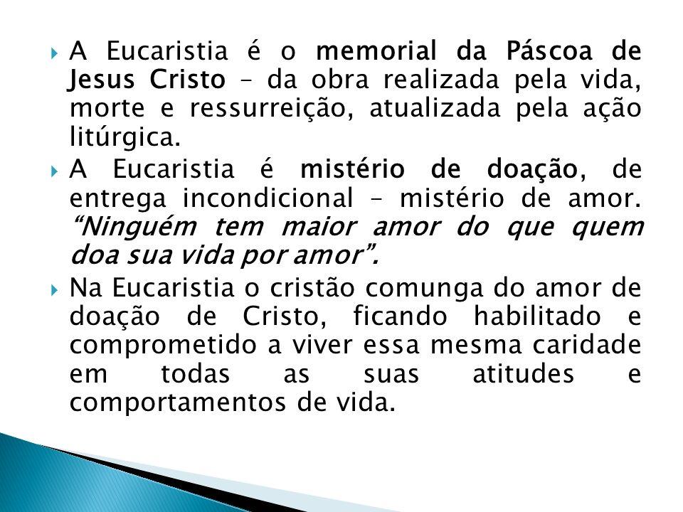 A Eucaristia é o memorial da Páscoa de Jesus Cristo – da obra realizada pela vida, morte e ressurreição, atualizada pela ação litúrgica.