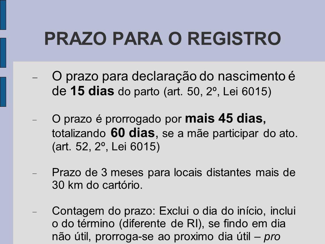 PRAZO PARA O REGISTRO O prazo para declaração do nascimento é de 15 dias do parto (art. 50, 2º, Lei 6015)