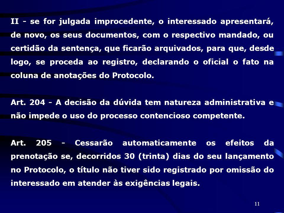 II - se for julgada improcedente, o interessado apresentará, de novo, os seus documentos, com o respectivo mandado, ou certidão da sentença, que ficarão arquivados, para que, desde logo, se proceda ao registro, declarando o oficial o fato na coluna de anotações do Protocolo.