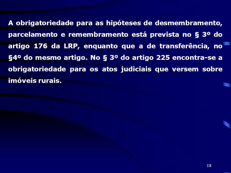 A obrigatoriedade para as hipóteses de desmembramento, parcelamento e remembramento está prevista no § 3º do artigo 176 da LRP, enquanto que a de transferência, no §4º do mesmo artigo. No § 3º do artigo 225 encontra-se a obrigatoriedade para os atos judiciais que versem sobre imóveis rurais.