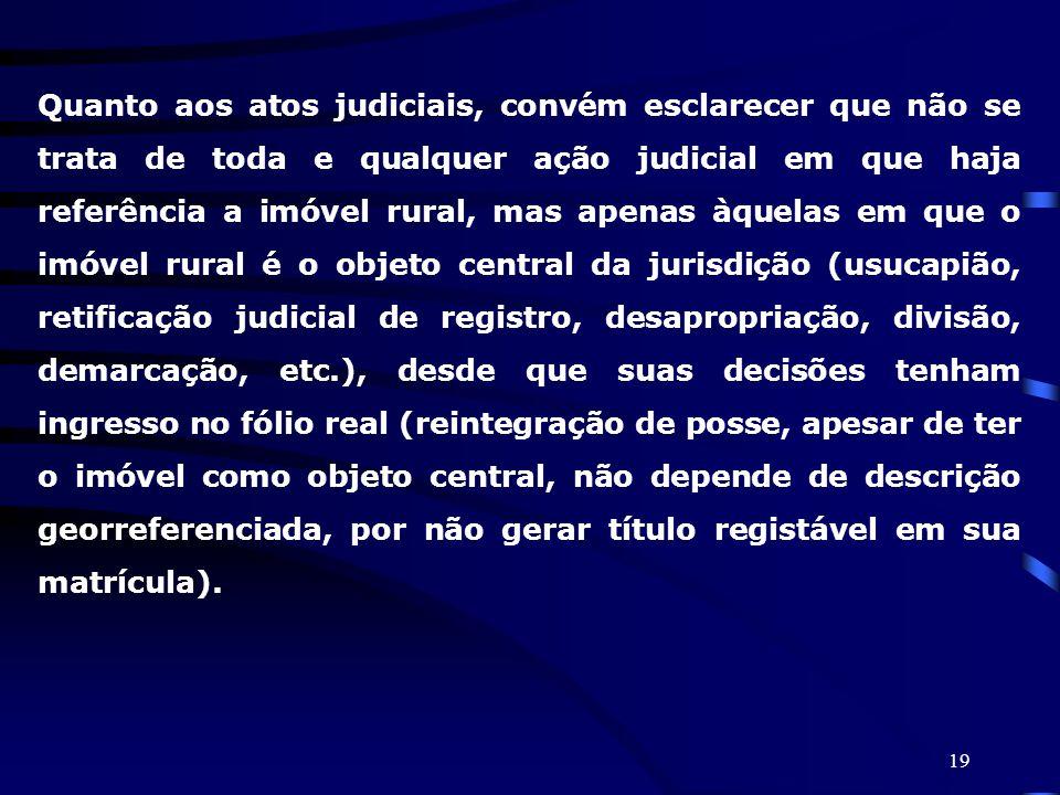 Quanto aos atos judiciais, convém esclarecer que não se trata de toda e qualquer ação judicial em que haja referência a imóvel rural, mas apenas àquelas em que o imóvel rural é o objeto central da jurisdição (usucapião, retificação judicial de registro, desapropriação, divisão, demarcação, etc.), desde que suas decisões tenham ingresso no fólio real (reintegração de posse, apesar de ter o imóvel como objeto central, não depende de descrição georreferenciada, por não gerar título registável em sua matrícula).