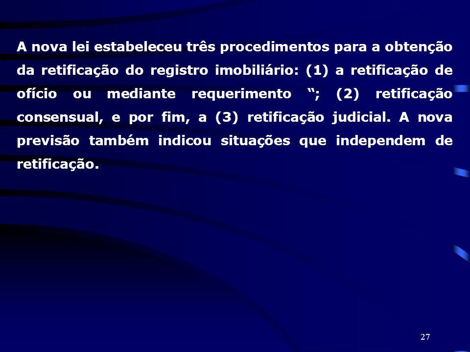 A nova lei estabeleceu três procedimentos para a obtenção da retificação do registro imobiliário: (1) a retificação de ofício ou mediante requerimento ; (2) retificação consensual, e por fim, a (3) retificação judicial.