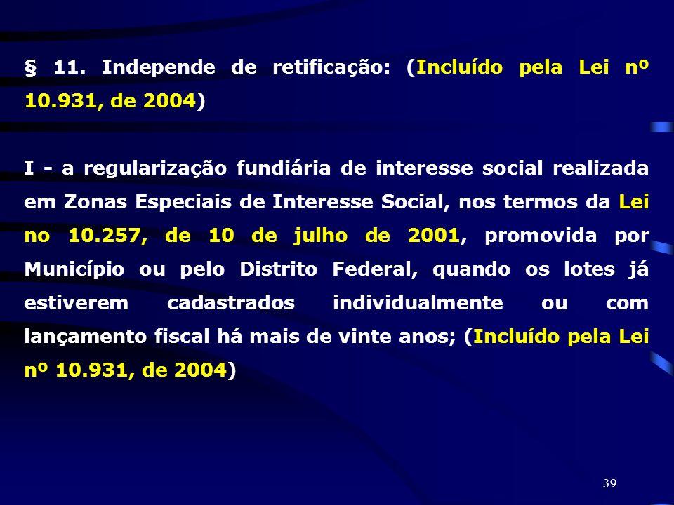 § 11. Independe de retificação: (Incluído pela Lei nº 10.931, de 2004)