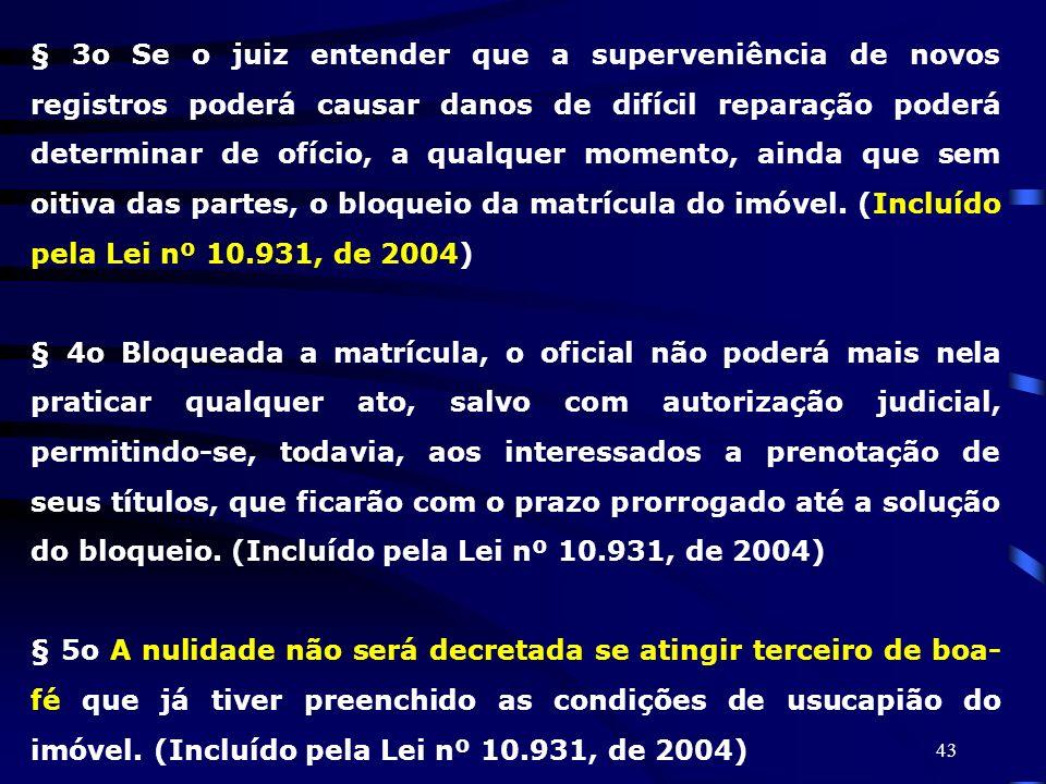 § 3o Se o juiz entender que a superveniência de novos registros poderá causar danos de difícil reparação poderá determinar de ofício, a qualquer momento, ainda que sem oitiva das partes, o bloqueio da matrícula do imóvel. (Incluído pela Lei nº 10.931, de 2004)