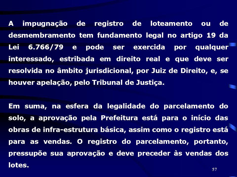 A impugnação de registro de loteamento ou de desmembramento tem fundamento legal no artigo 19 da Lei 6.766/79 e pode ser exercida por qualquer interessado, estribada em direito real e que deve ser resolvida no âmbito jurisdicional, por Juiz de Direito, e, se houver apelação, pelo Tribunal de Justiça.