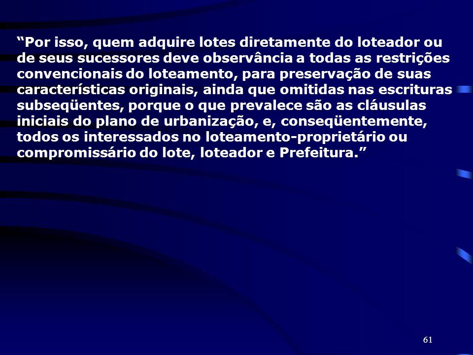 Por isso, quem adquire lotes diretamente do loteador ou de seus sucessores deve observância a todas as restrições convencionais do loteamento, para preservação de suas características originais, ainda que omitidas nas escrituras subseqüentes, porque o que prevalece são as cláusulas iniciais do plano de urbanização, e, conseqüentemente, todos os interessados no loteamento-proprietário ou compromissário do lote, loteador e Prefeitura.