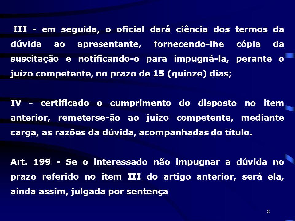 III - em seguida, o oficial dará ciência dos termos da dúvida ao apresentante, fornecendo-lhe cópia da suscitação e notificando-o para impugná-la, perante o juízo competente, no prazo de 15 (quinze) dias;