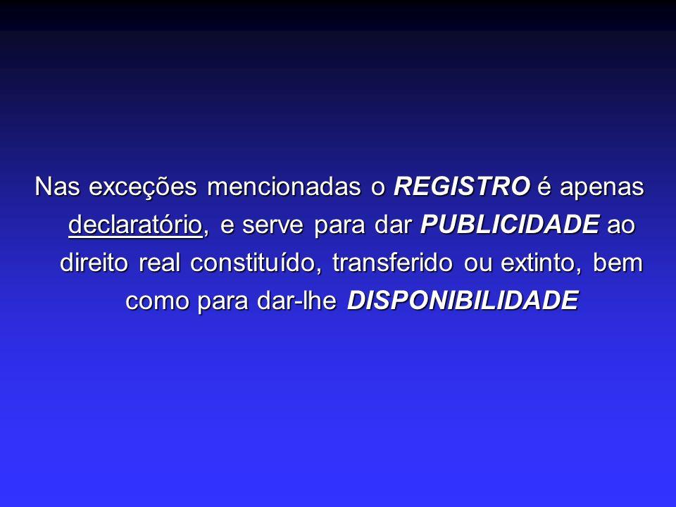 Nas exceções mencionadas o REGISTRO é apenas declaratório, e serve para dar PUBLICIDADE ao direito real constituído, transferido ou extinto, bem como para dar-lhe DISPONIBILIDADE