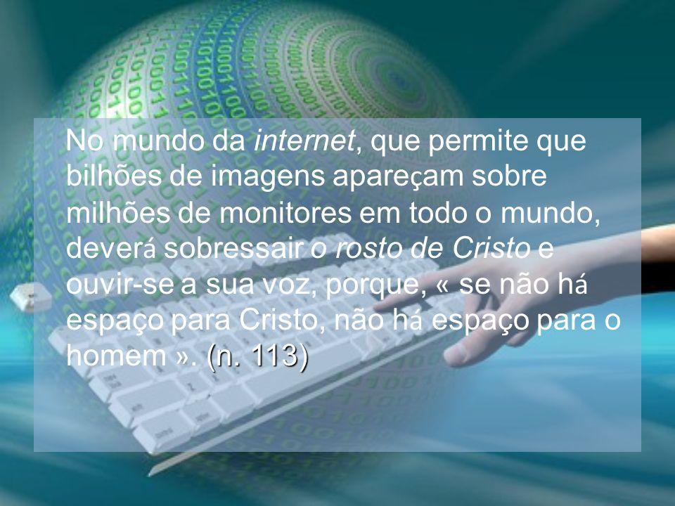 No mundo da internet, que permite que bilhões de imagens apareçam sobre milhões de monitores em todo o mundo, deverá sobressair o rosto de Cristo e ouvir-se a sua voz, porque, « se não há espaço para Cristo, não há espaço para o homem ».