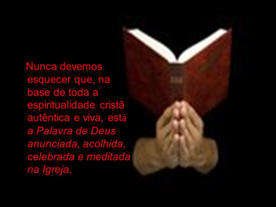 Nunca devemos esquecer que, na base de toda a espiritualidade cristã autêntica e viva, está a Palavra de Deus anunciada, acolhida, celebrada e meditada na Igreja.