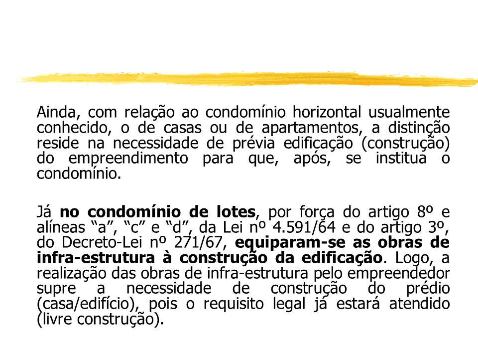 Ainda, com relação ao condomínio horizontal usualmente conhecido, o de casas ou de apartamentos, a distinção reside na necessidade de prévia edificação (construção) do empreendimento para que, após, se institua o condomínio.